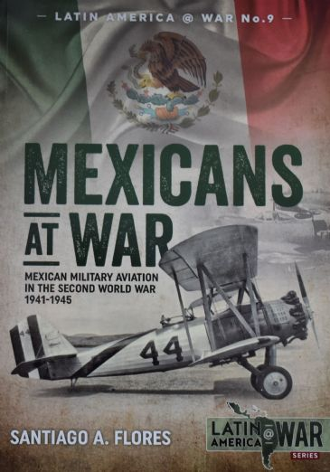 Mexicans at War - Mexican Military Aviation in the Second World War 1941-1945, by Santiago A. Flores